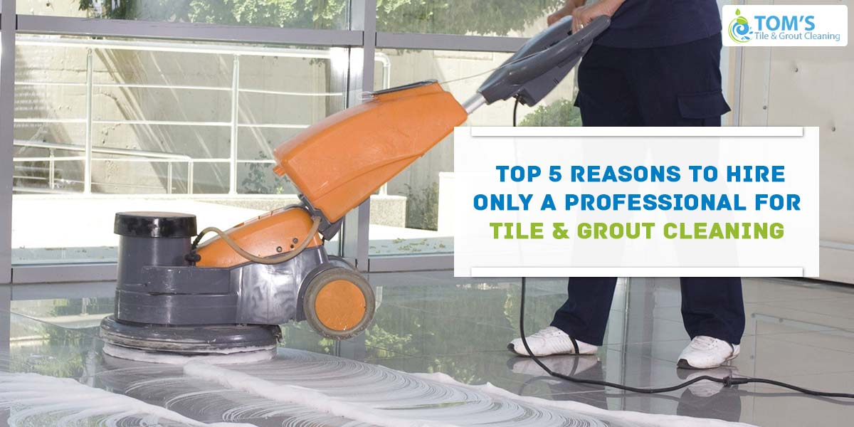 Top 5 Reasons To Hire Only a Professional for Tile and Grout Cleaning