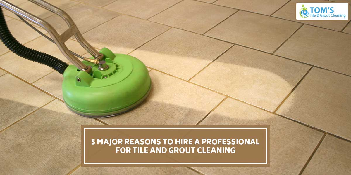 5 Major Reasons to Hire a Professional for Tile and Grout Cleaning