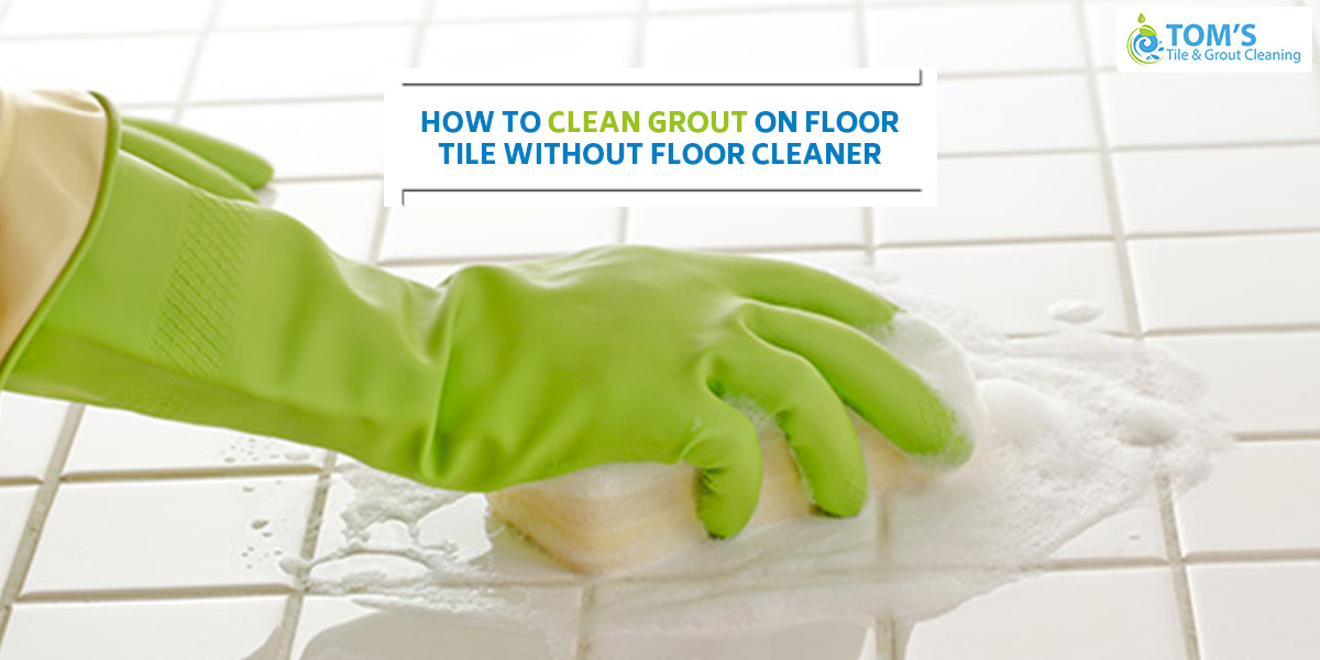 How To Clean Grout On Floor Tile Without Floor Cleaner