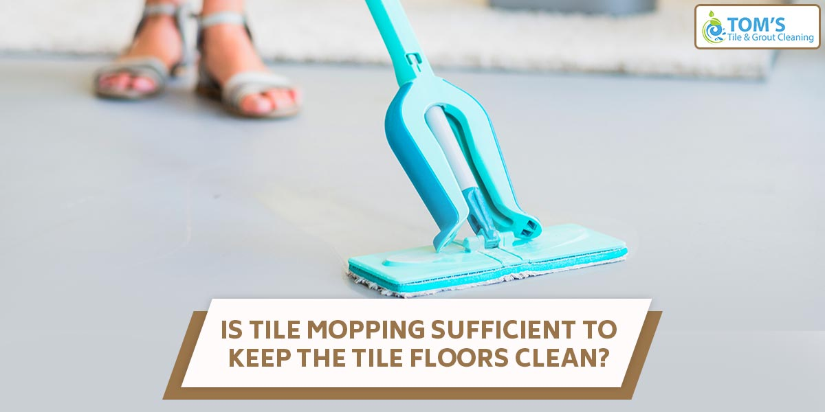 Is tile mopping sufficient to keep the tile floors clean?
