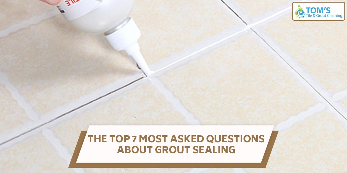 The Top 7 Most Asked Questions About Grout Sealing