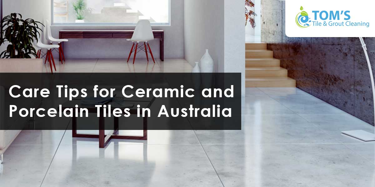Care Tips for Ceramic and Porcelain Tiles in Australia