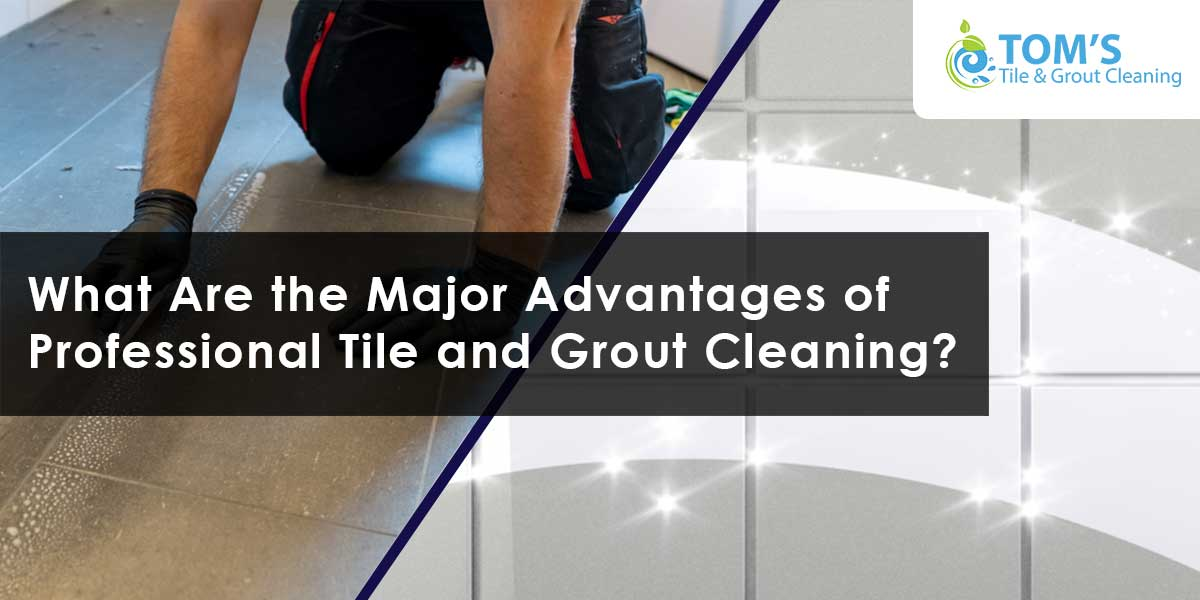What Are the Major Advantages of Professional Tile and Grout Cleaning?