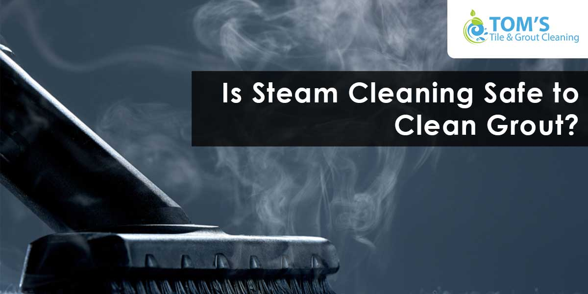 Is Steam Cleaning Safe to Clean Grout