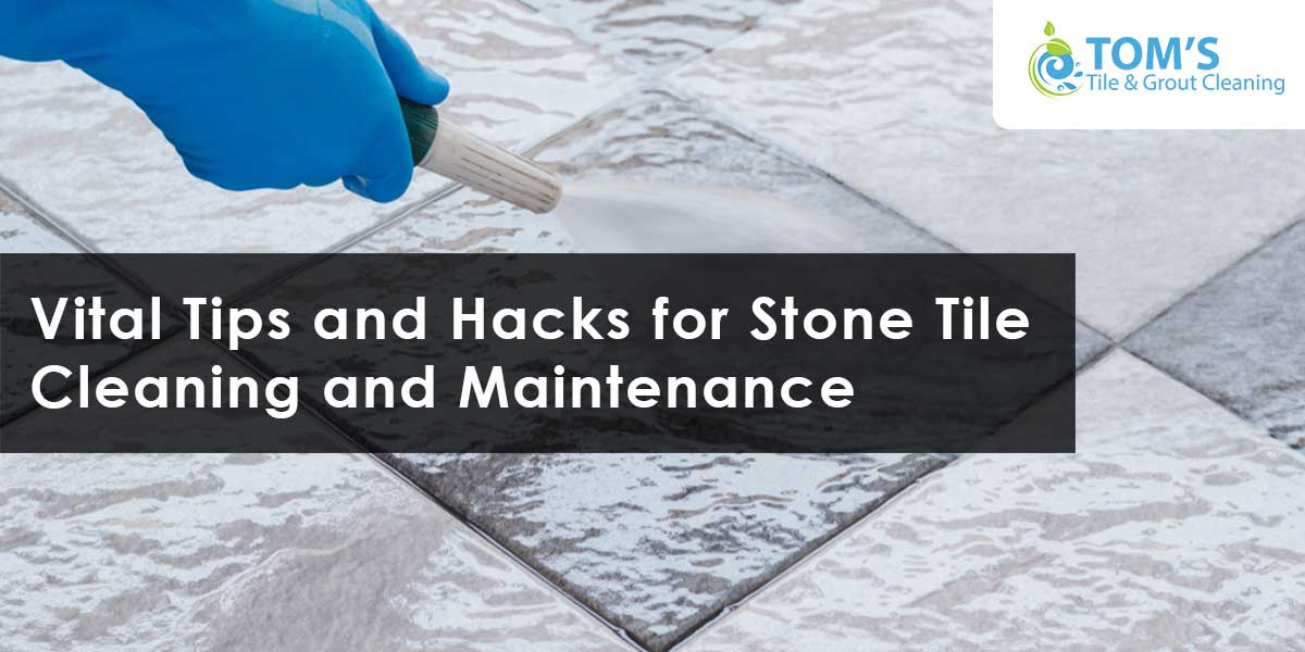 Vital Tips and Hacks for Stone Tile Cleaning and Maintenance